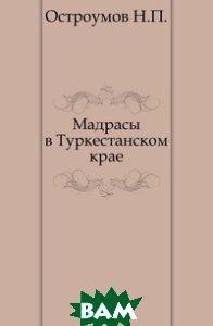 Купить Мадрасы в Туркестанском крае., Книга по Требованию, Остроумов Н.П., 978-5-458-00235-6