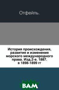 История происхождения, развития и изменения морского международного права. Изд.2-е. 1887. в 1898-1899 гг.