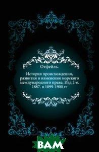 История происхождения, развития и изменения морского международного права. Изд.2-е. 1887. в 1899-1900 гг.