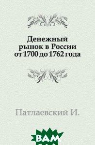 Купить Денежный рынок в России от 1700 до 1762 года., Книга по Требованию, Патлаевский И., 978-5-458-00412-1