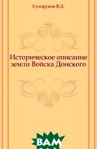 Купить Историческое описание земли Войска Донского., Книга по Требованию, Сухоруков В.Д., 978-5-458-00667-5
