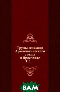 Купить Труды седьмого Археологического съезда в Ярославле. Т.3., Книга по Требованию, 978-5-458-00722-1
