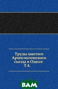 Купить Труды шестого Археологического съезда в Одессе . Т.4., Книга по Требованию, 978-5-458-00724-5