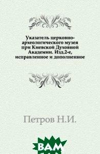 Указатель церковно-археологического музея при Киевской Духовной Академии. Изд.2-е, исправленное и дополненное.