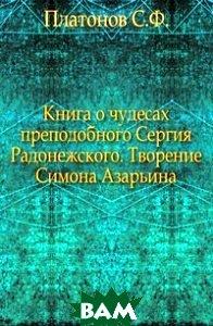 Купить Книга о чудесах преподобного Сергия Радонежского. Творение Симона Азарьина., Книга по Требованию, Платонов С.Ф., 978-5-458-00869-3