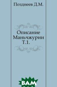Купить Описание Маньчжурии. Т.1., Книга по Требованию, Д. М. Позднеев, 978-5-458-00921-8