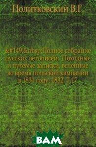 Полное собрание русских летописей. Походные и путевые записки, веденные во время польской кампании в 1831 году. 1832. Т. 17
