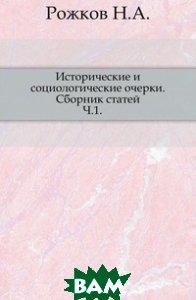 Рожков Н.А. / Исторические и социологические очерки. Сборник статей. Ч.1.