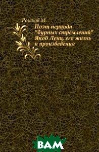 Купить Поэт периода бурных стремлений Якоб Ленц, его жизнь и произведения., Книга по Требованию, Розанов М., 978-5-458-01349-9