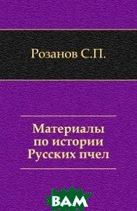 Купить Материалы по истории Русских пчел., Книга по Требованию, Розанов С.П., 978-5-458-01353-6