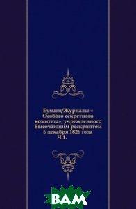 Купить Бумаги/Журналы Особого секретного комитета, учрежденного Высочайшим рескриптом 6 декабря 1826 года. Ч.1., Книга по Требованию, 978-5-458-01521-9