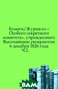 Купить Бумаги/Журналы Особого секретного комитета, учрежденного Высочайшим рескриптом 6 декабря 1826 года. Ч.2., Книга по Требованию, 978-5-458-01537-0