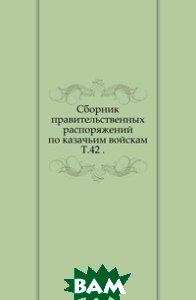 Сборник правительственных распоряжений по казачьим войскам. Т. 42 .