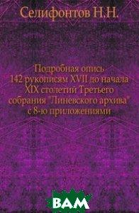 Подробная опись 142 рукописям XVII до начала XIX столетий Третьего собрания Линевского архива с 8-ю приложениями.
