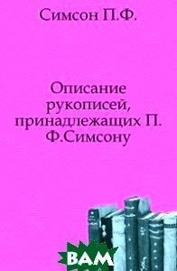 Купить Описание рукописей, принадлежащих П.Ф.Симсону., Книга по Требованию, Симсон П.Ф., 978-5-458-01773-2