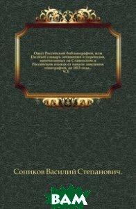 Опыт Российской библиографии, или Полный словарь сочинений и переводов, напечатанных на Славенском и Российском языках от начала заведения типографий, до 1813 года... Ч. 3.
