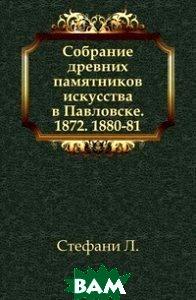 Собрание древних памятников искусства в Павловске. 1872. 1880-81.