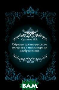 Образцы древне-русского зодчества в миниатюрных изображениях.