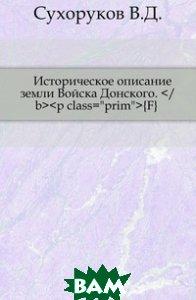 Купить Историческое описание земли Войска Донского.</b><p class= prim > F, Книга по Требованию, Сухоруков В.Д., 978-5-458-02171-5
