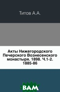 Акты Нижегородского Печерского Вознесенского монастыря. 1898. Ч. 1-2. 1885-86.