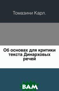 Купить Об основах для критики текста Динарховых речей., Книга по Требованию, Томазини Карл, 978-5-458-02340-5