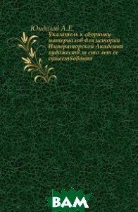 Купить Указатель к сборнику материалов для истории Императорской Академии художеств за сто лет ее существования., Книга по Требованию, Юндолов А.Е., 978-5-458-02438-9