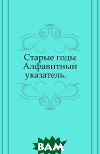 Купить Старые годы. Алфавитный указатель., Книга по Требованию, 978-5-458-03000-7