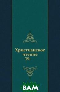 Купить Христианское чтение. 19., Книга по Требованию, 978-5-458-03095-3