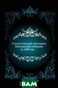 Купить Статистический ежегодник Московской губернии. за 1890 год., Книга по Требованию, 978-5-458-03172-1