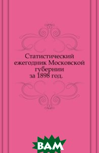 Купить Статистический ежегодник Московской губернии. за 1898 год., Книга по Требованию, 978-5-458-03173-8