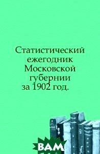 Купить Статистический ежегодник Московской губернии. за 1902 год., Книга по Требованию, 978-5-458-03175-2