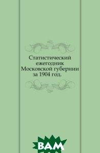 Купить Статистический ежегодник Московской губернии. за 1904 год., Книга по Требованию, 978-5-458-03176-9
