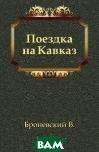 Купить Поездка на Кавказ, Книга по Требованию, Броневский В., 978-5-458-03198-1
