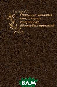 Купить Описание записных книг и бумаг старинных дворцовых приказов, Книга по Требованию, Викторов А., 978-5-458-03222-3