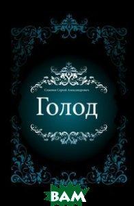 Купить Голод (изд. 2011 г. ), Книга по Требованию, Семенов Сергей Александрович, 978-5-458-03744-0