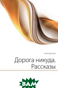 Купить Дорога никуда. Рассказы, Книга по Требованию, Александр Грин, 978-5-458-04425-7