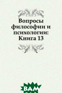 Купить Вопросы философии и психологии: Книга 13., Книга по Требованию, 978-5-458-04663-3