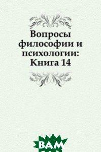 Купить Вопросы философии и психологии: Книга 14., Книга по Требованию, 978-5-458-04664-0