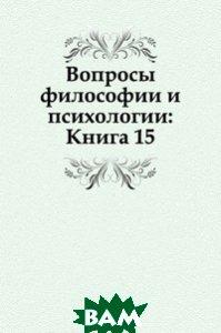 Купить Вопросы философии и психологии: Книга 15., Книга по Требованию, 978-5-458-04665-7