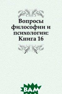 Купить Вопросы философии и психологии: Книга 16., Книга по Требованию, 978-5-458-04666-4