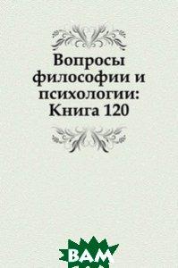 Вопросы философии и психологии: Книга 120.