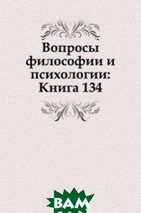 Купить Вопросы философии и психологии: Книга 134., Книга по Требованию, 978-5-458-04781-4