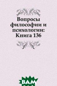 Купить Вопросы философии и психологии: Книга 136., Книга по Требованию, 978-5-458-04783-8