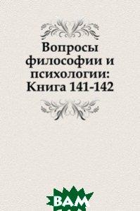 Купить Вопросы философии и психологии: Книга 141-142., Книга по Требованию, 978-5-458-04786-9