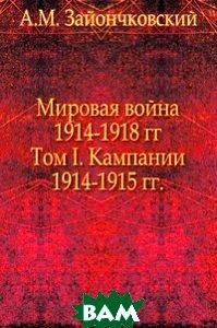 Мировая война 1914-1918 гг. Том I. Кампании 1914-1915 гг.