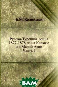 Русско-Турецкая война 1877-1878 гг. на Кавказе и в Малой Азии. Часть I
