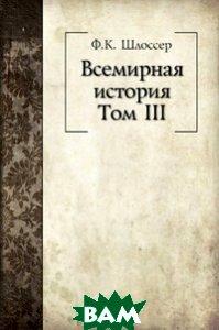 Купить Всемирная история. Том III, Книга по Требованию, Фридрих Кристоф Шлоссер, 978-5-458-05281-8