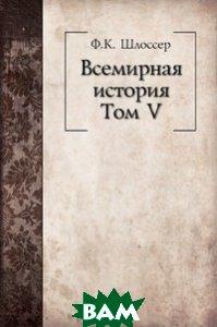 Купить Всемирная история. Том V, Книга по Требованию, Фридрих Кристоф Шлоссер, 978-5-458-05283-2