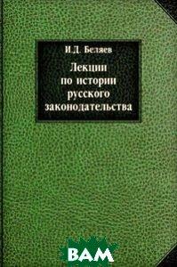 Купить Лекции по истории русского законодательства, Книга по Требованию, Иван Дмитриевич Беляев, 978-5-458-05435-5