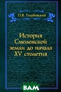 Купить История Смоленской земли до начала XV столетия, Книга по Требованию, Петр Васильевич Голубовский, 978-5-458-05535-2